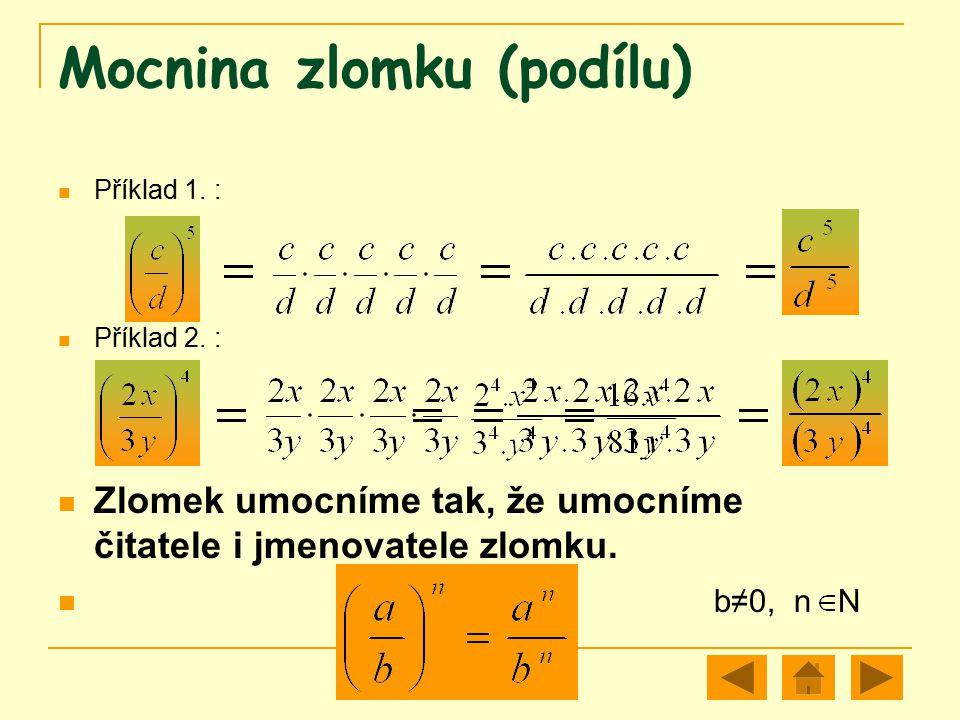 Mocnina zlomku (podílu) Příklad 1. : Příklad 2. : Zlomek umocníme tak, že umocníme čitatele i jmenovatele zlomku. b≠0, n N