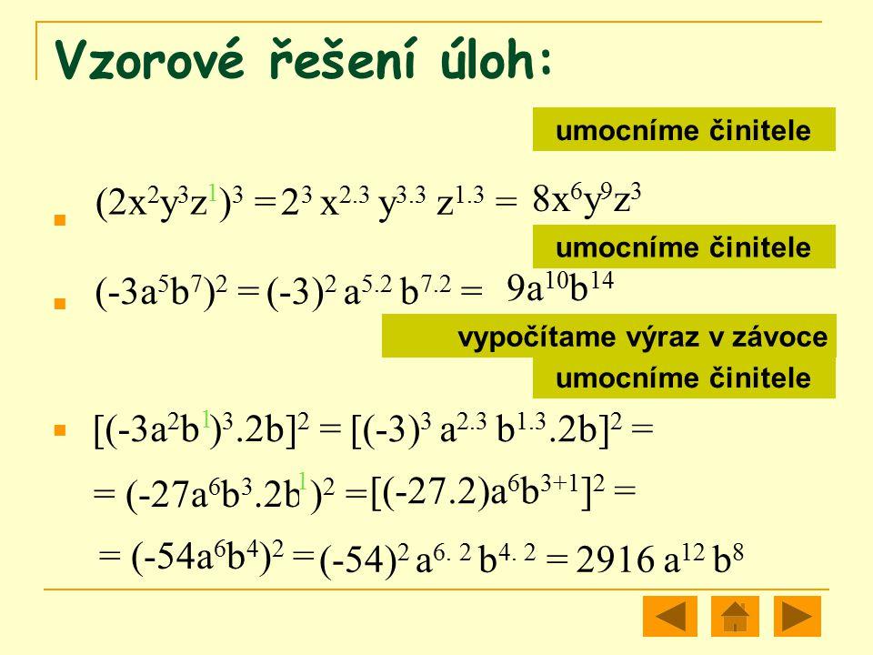 Vzorové řešení úloh: (2x 2 y 3 z ) 3 = 2 3 x 2.3 y 3.3 z 1.3 = 8x 6 y 9 z 3 (-3a 5 b 7 ) 2 =(-3) 2 a 5.2 b 7.2 = 9a 10 b 14 [(-3a 2 b ) 3.2b] 2 = [(-3