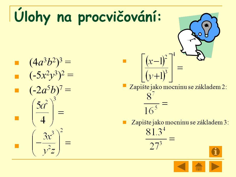 Úlohy na procvičování: (4a 3 b 2 ) 3 = (-5x 2 y 3 ) 2 = (-2a 5 b) 7 = Zapište jako mocninu se základem 2: Zapište jako mocninu se základem 3: