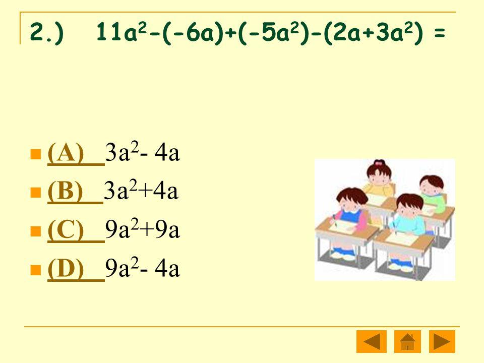2.) 11a 2 -(-6a)+(-5a 2 )-(2a+3a 2 ) = (A) 3a 2 - 4a (A) (B) 3a 2 +4a (B) (C) 9a 2 +9a (C) (D) 9a 2 - 4a (D)