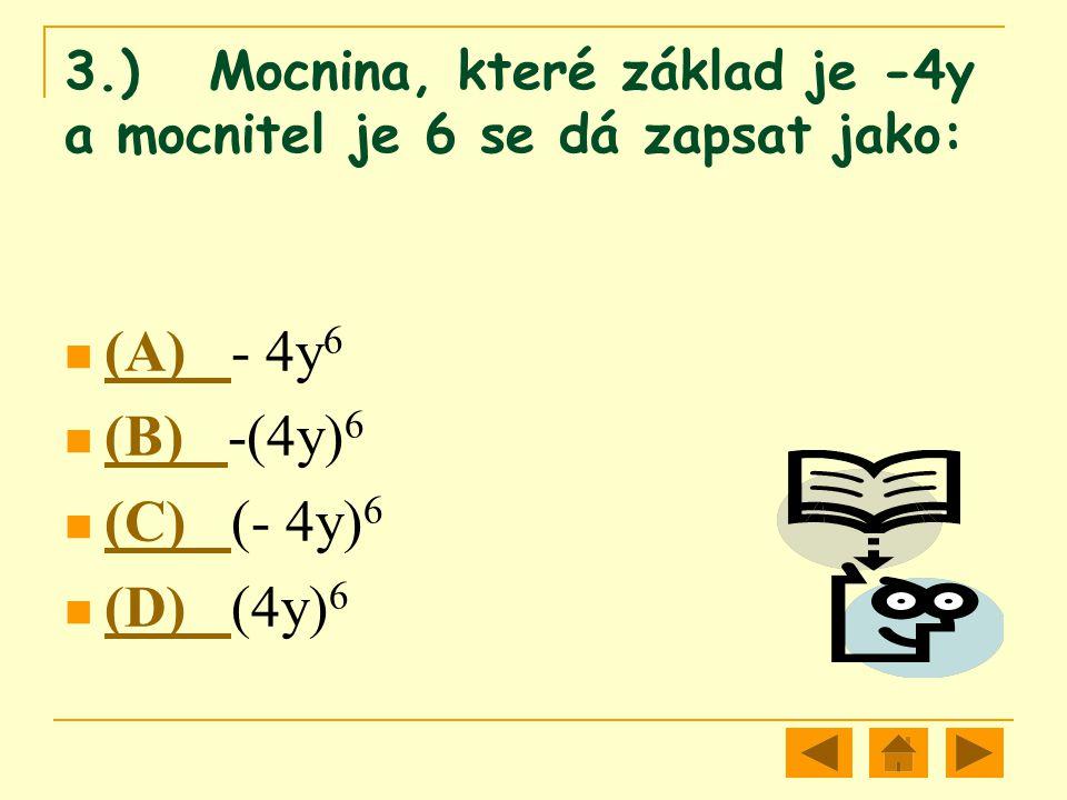 3.) Mocnina, které základ je -4y a mocnitel je 6 se dá zapsat jako: (A) - 4y 6 (A) (B) -(4y) 6 (B) (C) (- 4y) 6 (C) (D) (4y) 6 (D)