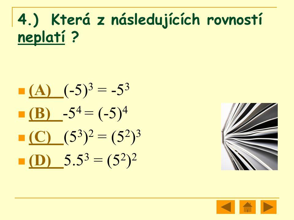 4.) Která z následujících rovností neplatí ? (A) (-5) 3 = -5 3 (A) (B) -5 4 = (-5) 4 (B) (C) (5 3 ) 2 = (5 2 ) 3 (C) (D) 5.5 3 = (5 2 ) 2 (D)