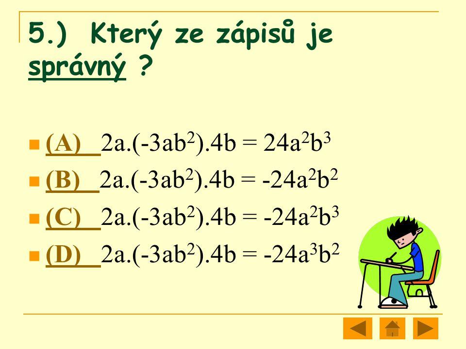 5.) Který ze zápisů je správný ? (A) 2a.(-3ab 2 ).4b = 24a 2 b 3 (A) (B) 2a.(-3ab 2 ).4b = -24a 2 b 2 (B) (C) 2a.(-3ab 2 ).4b = -24a 2 b 3 (C) (D) 2a.