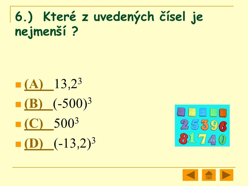 6.) Které z uvedených čísel je nejmenší ? (A) 13, 2 3 (A) (B) (-500) 3 (B) (C) 500 3 (C) (D) (-13, 2) 3 (D)