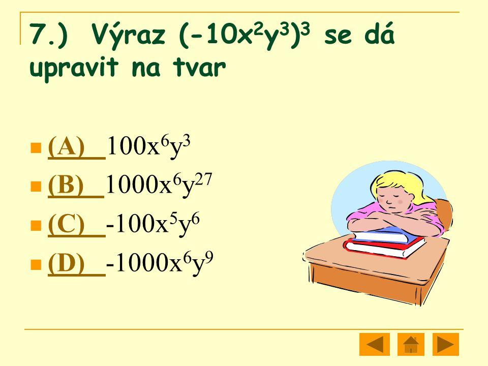 7.) Výraz (-10x 2 y 3 ) 3 se dá upravit na tvar (A) 100x 6 y 3 (A) (B) 1000x 6 y 27 (B) (C) -100x 5 y 6 (C) (D) -1000x 6 y 9 (D)
