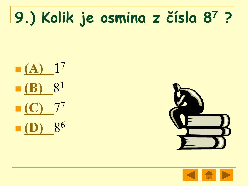 9.) Kolik je osmina z čísla 8 7 ? (A) 1 7 (A) (B) 8 1 (B) (C) 7 7 (C) (D) 8 6 (D)