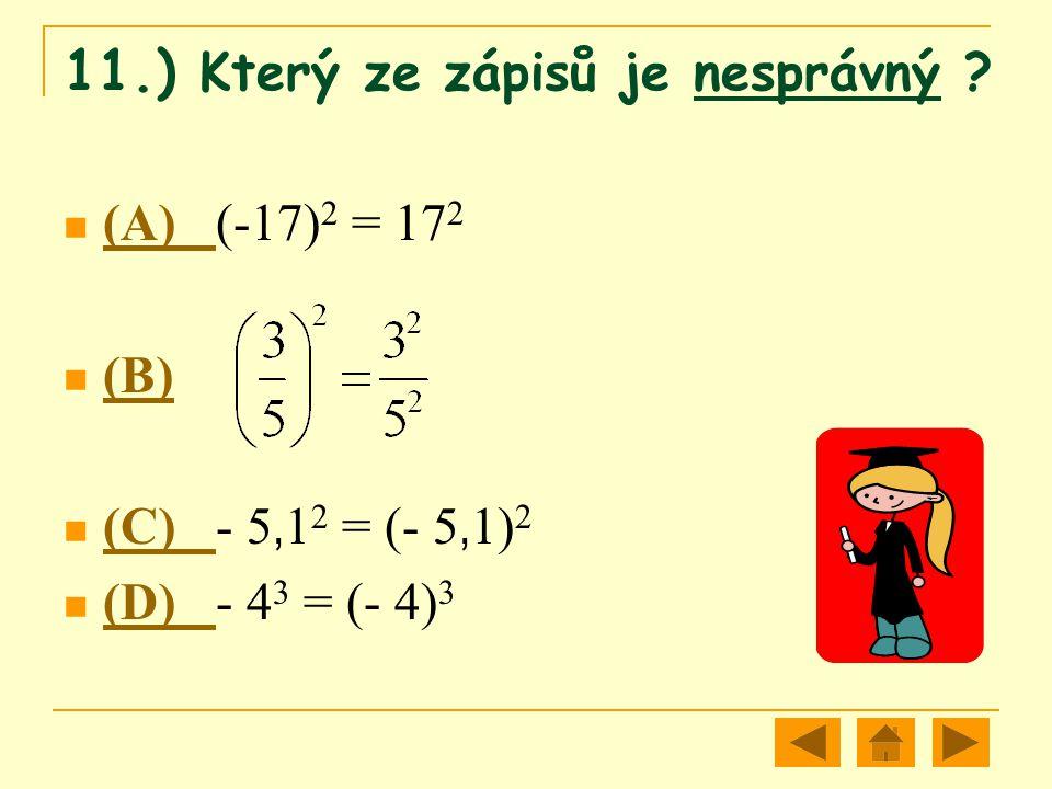 11.) Který ze zápisů je nesprávný ? (A) (-17) 2 = 17 2 (A) (B) (C) - 5, 1 2 = (- 5, 1) 2 (C) (D) - 4 3 = (- 4) 3 (D)