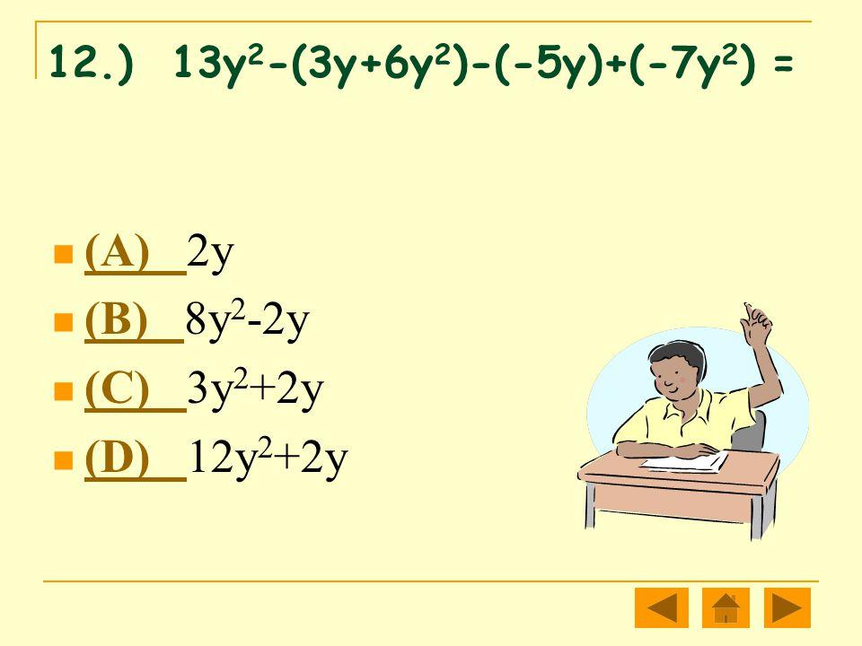 12.) 13y 2 -(3y+6y 2 )-(-5y)+(-7y 2 ) = (A) 2y (A) (B) 8y 2 -2y (B) (C) 3y 2 +2y (C) (D) 12y 2 +2y (D)