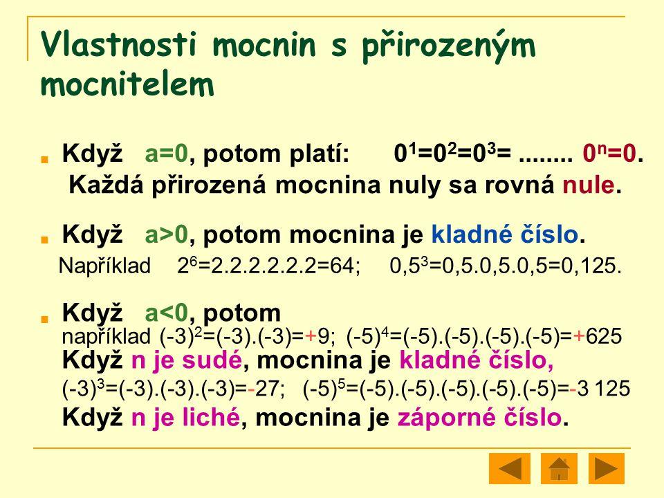 Vlastnosti mocnin s přirozeným mocnitelem Každá přirozená mocnina nuly sa rovná nule. Když a=0, potom platí: 0 1 =0 2 =0 3 =........ 0 n =0. Když a>0,
