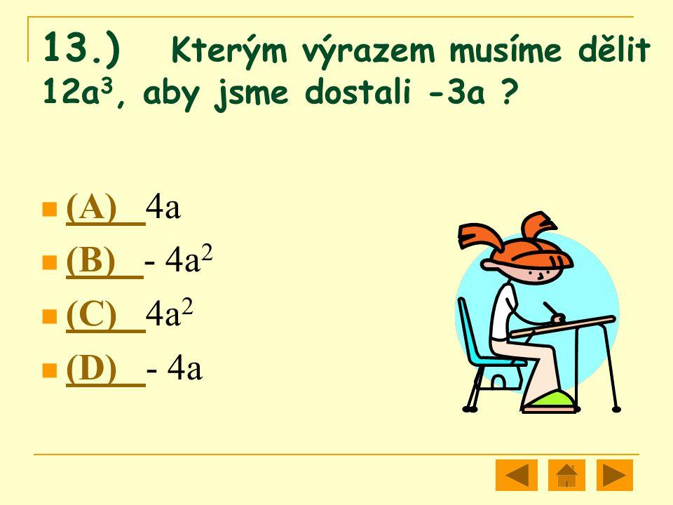 13.) Kterým výrazem musíme dělit 12a 3, aby jsme dostali -3a ? (A) 4a (A) (B) - 4a 2 (B) (C) 4a 2 (C) (D) - 4a (D)