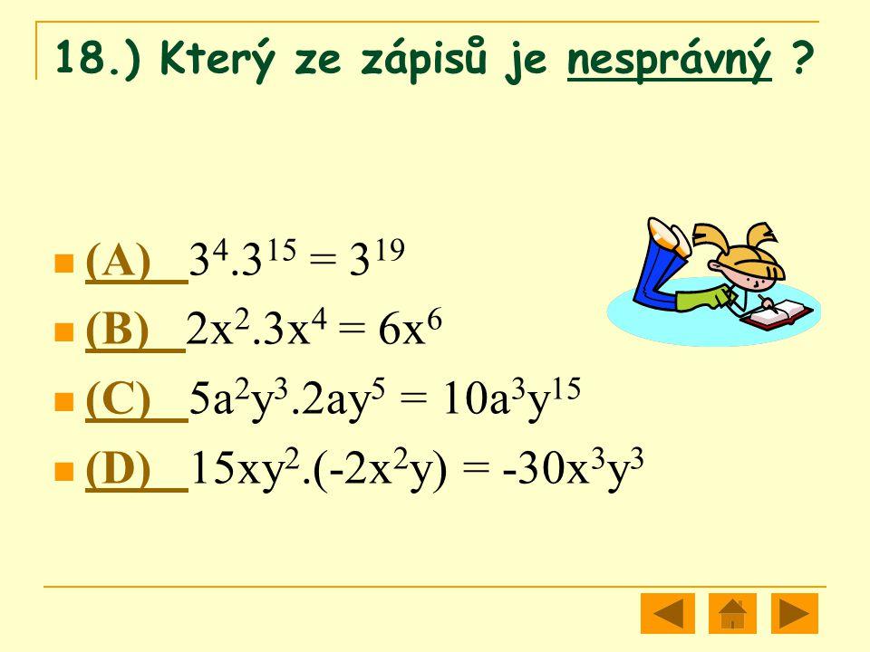 18.) Který ze zápisů je nesprávný ? (A) 3 4.3 15 = 3 19 (A) (B) 2x 2.3x 4 = 6x 6 (B) (C) 5a 2 y 3.2ay 5 = 10a 3 y 15 (C) (D) 15xy 2.(-2x 2 y) = -30x 3