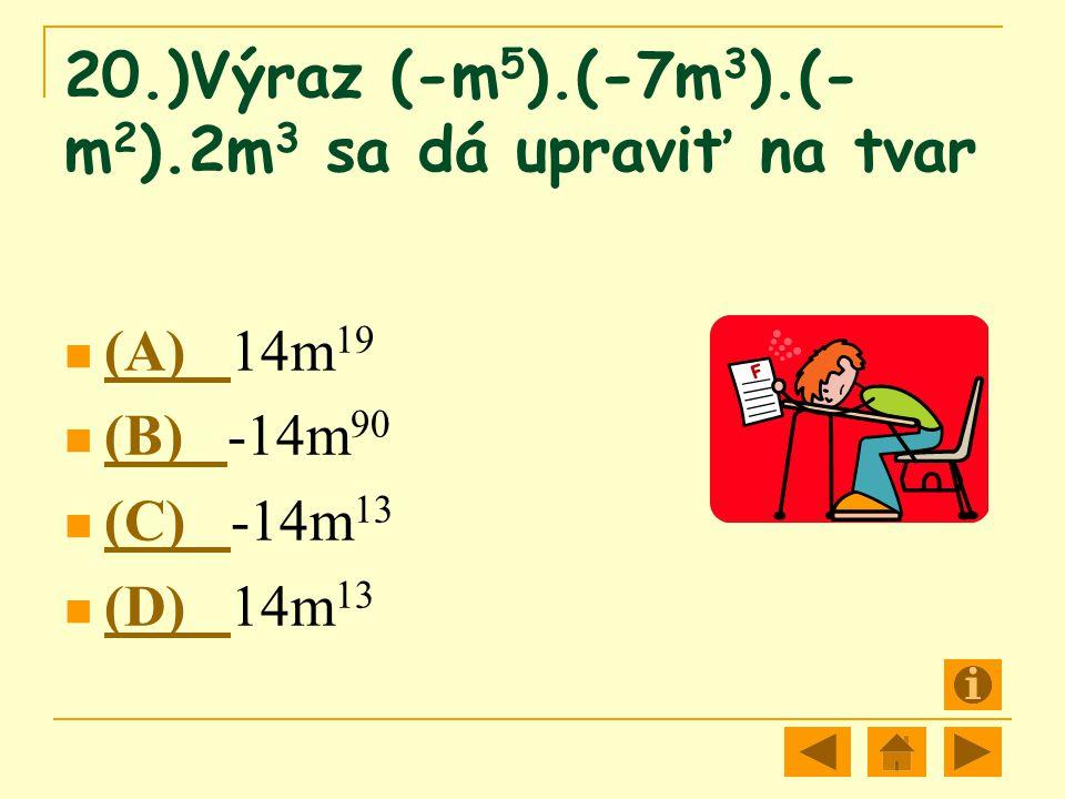 20.)Výraz (-m 5 ).(-7m 3 ).(- m 2 ).2m 3 sa dá upraviť na tvar (A) 14m 19 (A) (B) -14m 90 (B) (C) -14m 13 (C) (D) 14m 13 (D)