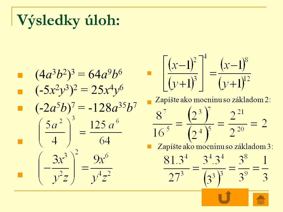 Výsledky úloh: (4a 3 b 2 ) 3 = 64a 9 b 6 (-5x 2 y 3 ) 2 = 25x 4 y 6 (-2a 5 b) 7 = -128a 35 b 7 Zapíšte ako mocninu so základom 2: Zapíšte ako mocninu