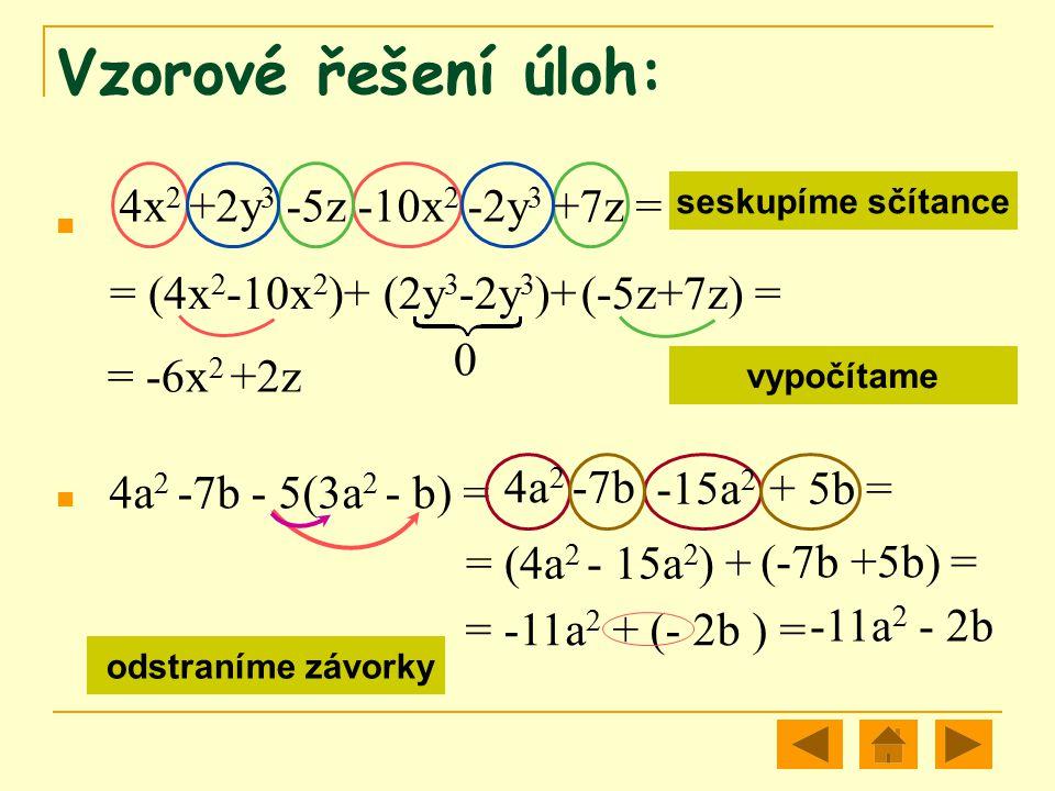 Vzorové řešení úloh: 4x 2 +2y 3 -5z -10x 2 -2y 3 +7z = = (4x 2 -10x 2 )+ 0 +2z= -6x 2 seskupíme sčítance vypočítámeodstraníme závorky seskupíme sčítan