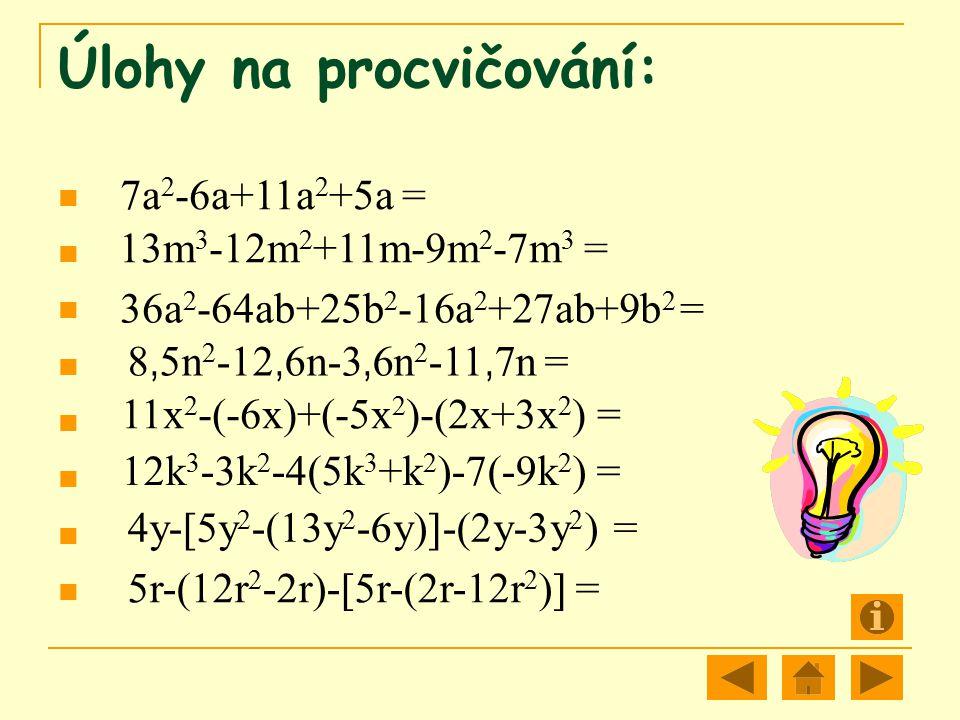 Úlohy na procvičování: 7a 2 -6a+11a 2 +5a = 13m 3 -12m 2 +11m-9m 2 -7m 3 = 36a 2 -64ab+25b 2 -16a 2 +27ab+9b 2 = 8, 5n 2 -12, 6n-3, 6n 2 -11, 7n = 11x