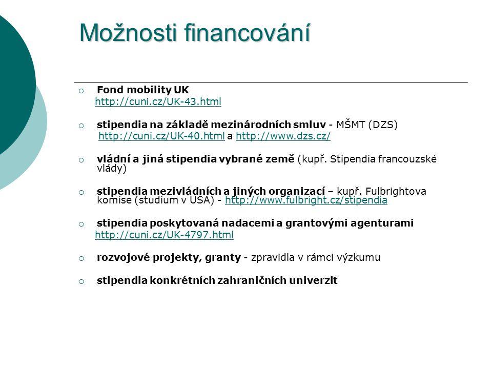 Možnosti financování  Fond mobility UK http://cuni.cz/UK-43.html  stipendia na základě mezinárodních smluv - MŠMT (DZS) http://cuni.cz/UK-40.html a http://www.dzs.cz/http://cuni.cz/UK-40.htmlhttp://www.dzs.cz/  vládní a jiná stipendia vybrané země (kupř.