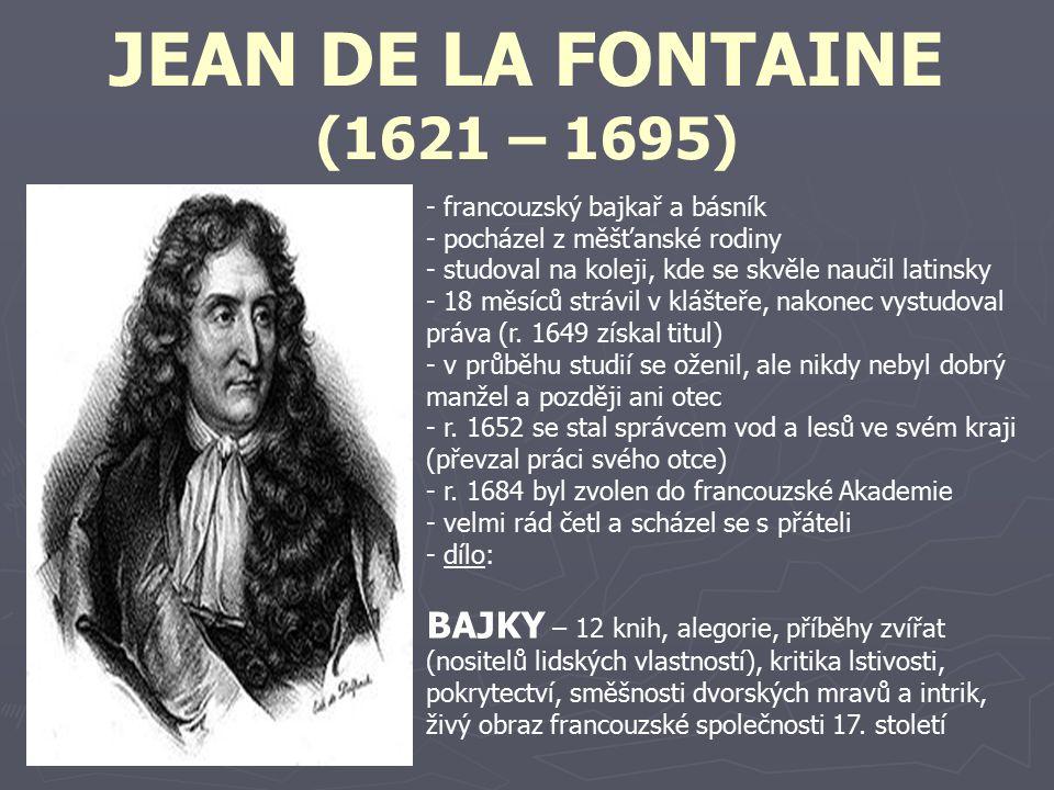 JEAN DE LA FONTAINE (1621 – 1695) - francouzský bajkař a básník - pocházel z měšťanské rodiny - studoval na koleji, kde se skvěle naučil latinsky - 18