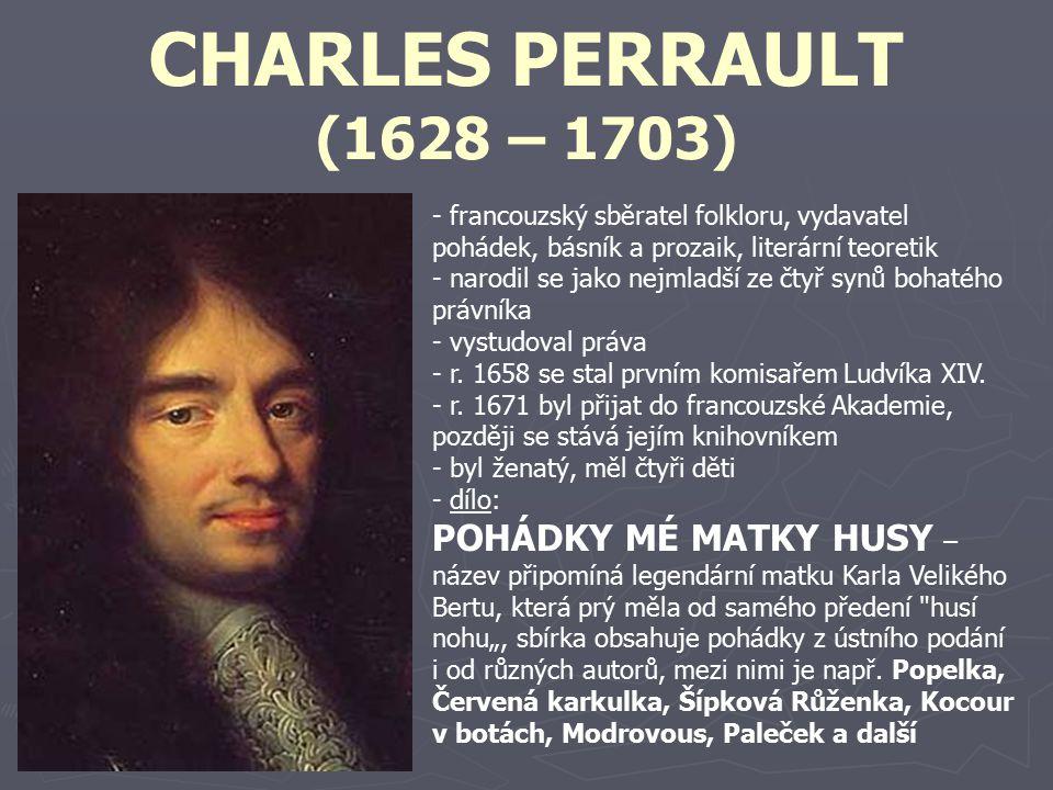 CHARLES PERRAULT (1628 – 1703) - francouzský sběratel folkloru, vydavatel pohádek, básník a prozaik, literární teoretik - narodil se jako nejmladší ze