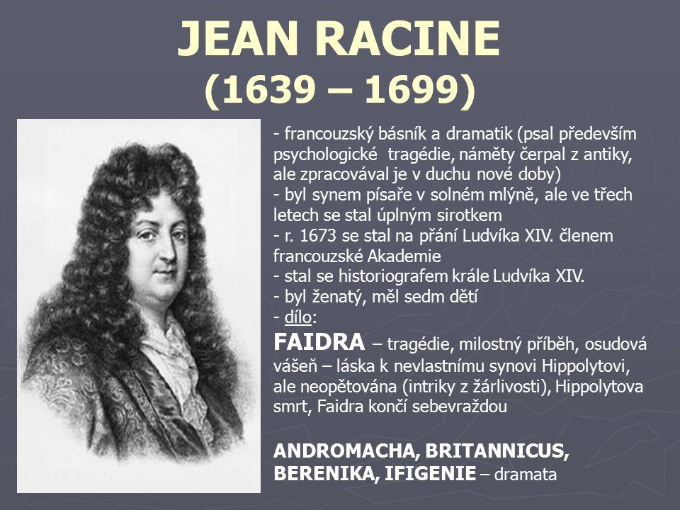 JEAN RACINE (1639 – 1699) - francouzský básník a dramatik (psal především psychologické tragédie, náměty čerpal z antiky, ale zpracovával je v duchu n