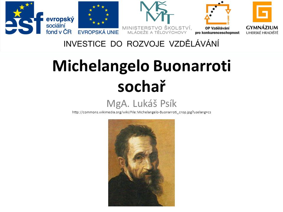 Michelangelo Buonarroti sochař MgA. Lukáš Psík http://commons.wikimedia.org/wiki/File:Michelangelo-Buonarroti_crop.jpg?uselang=cs
