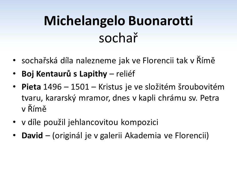 Michelangelo Buonarotti sochař sochařská díla nalezneme jak ve Florencii tak v Římě Boj Kentaurů s Lapithy – reliéf Pieta 1496 – 1501 – Kristus je ve