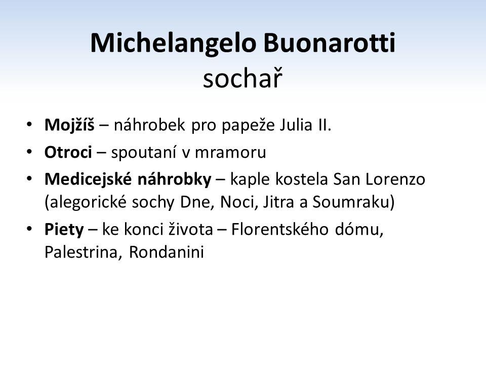 Michelangelo Buonarotti sochař Mojžíš – náhrobek pro papeže Julia II. Otroci – spoutaní v mramoru Medicejské náhrobky – kaple kostela San Lorenzo (ale