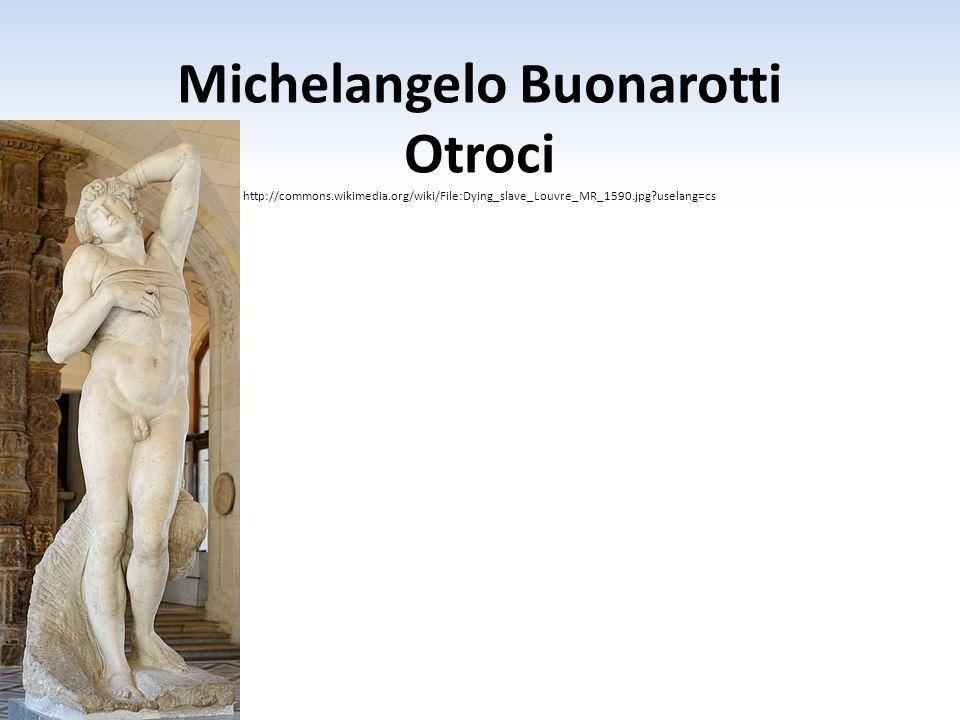 Michelangelo Buonarotti Otroci http://commons.wikimedia.org/wiki/File:Dying_slave_Louvre_MR_1590.jpg?uselang=cs