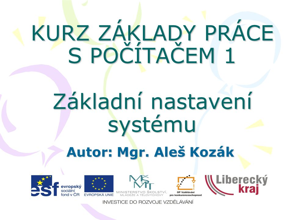 KURZ ZÁKLADY PRÁCE S POČÍTAČEM 1 Základní nastavení systému Autor: Mgr. Aleš Kozák