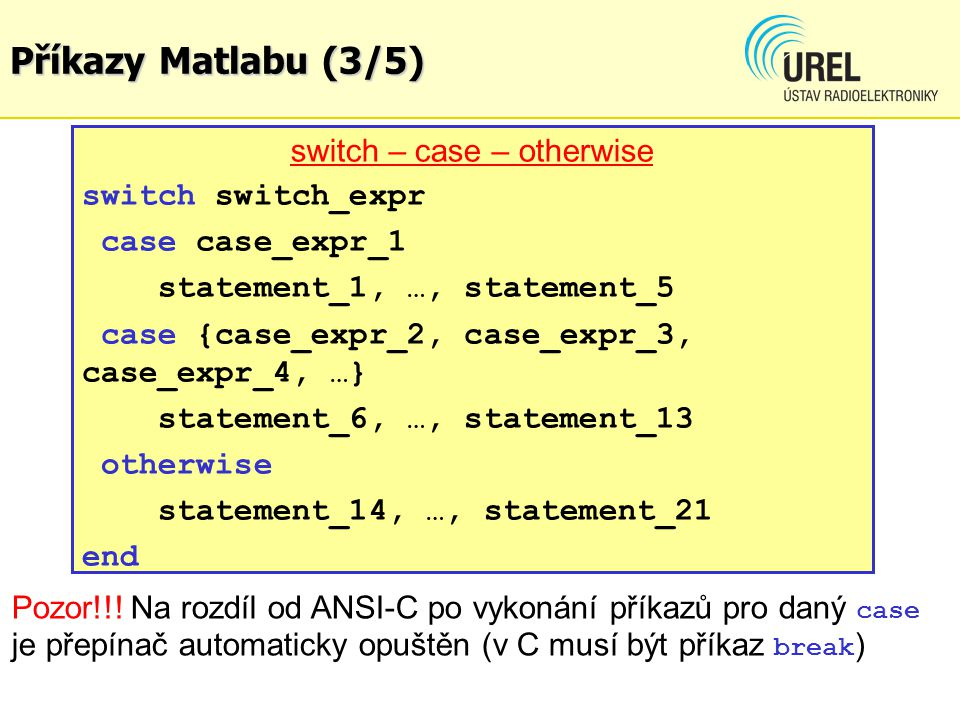 Příkazy Matlabu (3/5) switch – case – otherwise switch switch_expr case case_expr_1 statement_1, …, statement_5 case {case_expr_2, case_expr_3, case_e