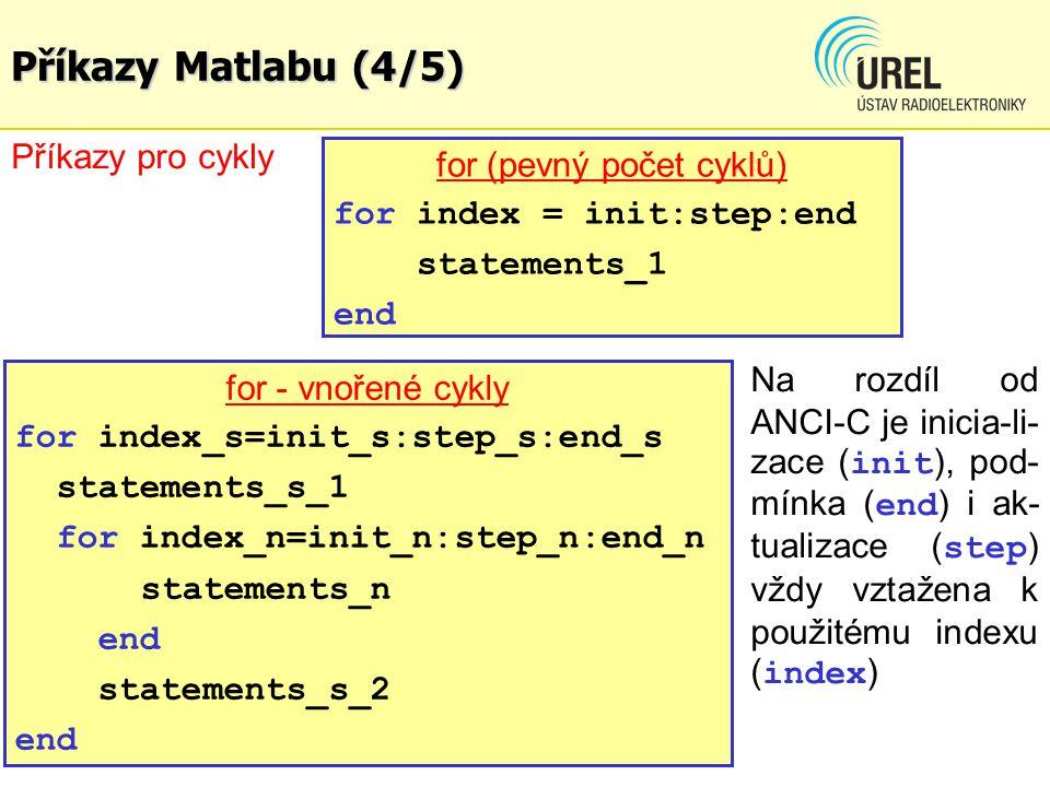 Příkazy Matlabu (4/5) for (pevný počet cyklů) for index = init:step:end statements_1 end Příkazy pro cykly Na rozdíl od ANCI-C je inicia-li- zace ( in
