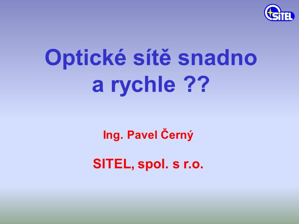 Optické sítě snadno a rychle ?? Ing. Pavel Černý SITEL, spol. s r.o.