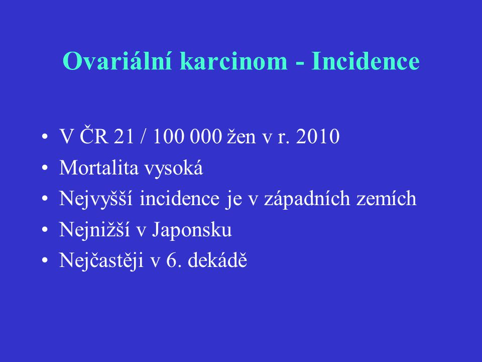 Ovariální karcinom - Incidence V ČR 21 / 100 000 žen v r. 2010 Mortalita vysoká Nejvyšší incidence je v západních zemích Nejnižší v Japonsku Nejčastěj