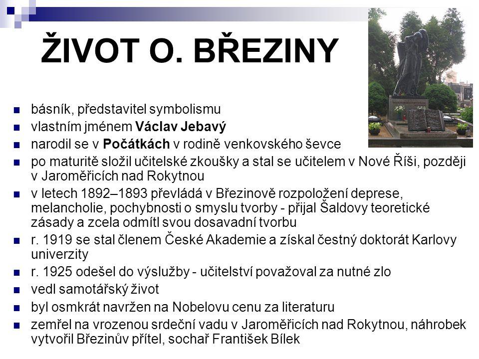 ŽIVOT O. BŘEZINY básník, představitel symbolismu vlastním jménem Václav Jebavý narodil se v Počátkách v rodině venkovského ševce po maturitě složil uč