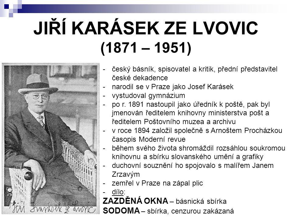 JIŘÍ KARÁSEK ZE LVOVIC (1871 – 1951) -český básník, spisovatel a kritik, přední představitel české dekadence -narodil se v Praze jako Josef Karásek -vystudoval gymnázium -po r.