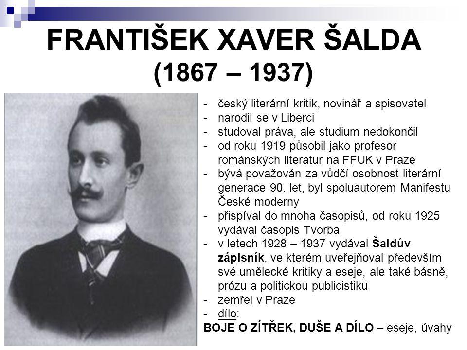FRANTIŠEK XAVER ŠALDA (1867 – 1937) -český literární kritik, novinář a spisovatel -narodil se v Liberci -studoval práva, ale studium nedokončil -od roku 1919 působil jako profesor románských literatur na FFUK v Praze -bývá považován za vůdčí osobnost literární generace 90.