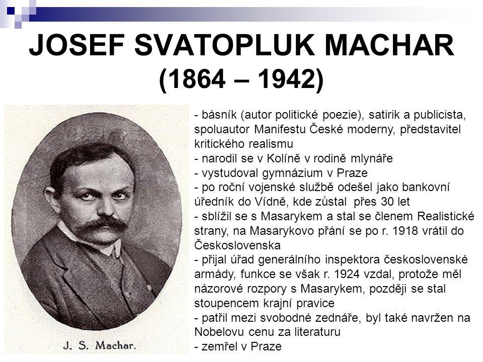 JOSEF SVATOPLUK MACHAR (1864 – 1942) - básník (autor politické poezie), satirik a publicista, spoluautor Manifestu České moderny, představitel kritického realismu - narodil se v Kolíně v rodině mlynáře - vystudoval gymnázium v Praze - po roční vojenské službě odešel jako bankovní úředník do Vídně, kde zůstal přes 30 let - sblížil se s Masarykem a stal se členem Realistické strany, na Masarykovo přání se po r.