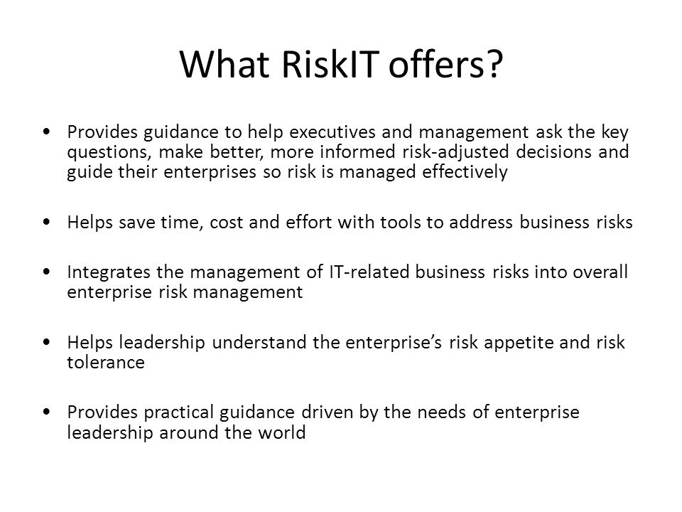 What RiskIT offers? Provides guidance to help executives and management ask the key questions, make better, more informed risk-adjusted decisions and