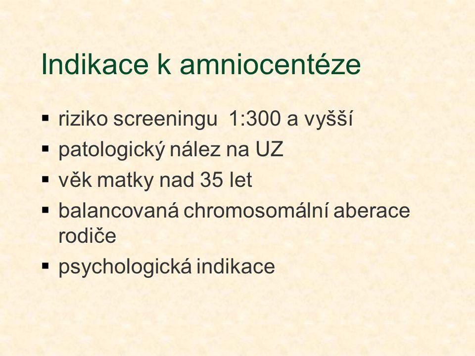 Indikace k amniocentéze  riziko screeningu 1:300 a vyšší  patologický nález na UZ  věk matky nad 35 let  balancovaná chromosomální aberace rodiče