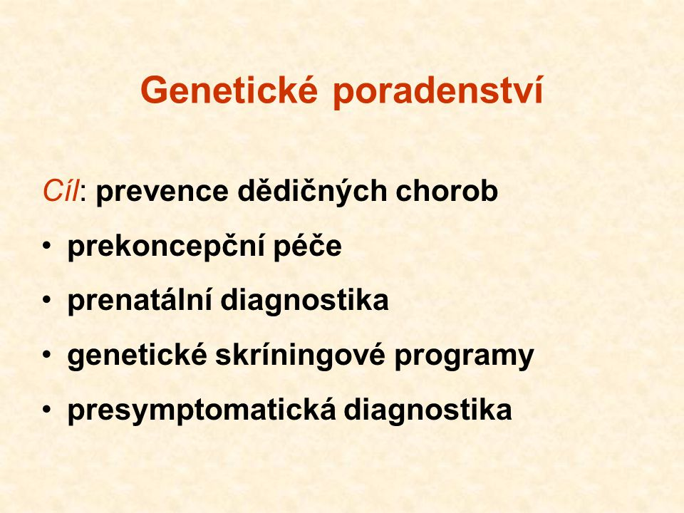 Genetické poradenství Cíl: prevence dědičných chorob prekoncepční péče prenatální diagnostika genetické skríningové programy presymptomatická diagnost