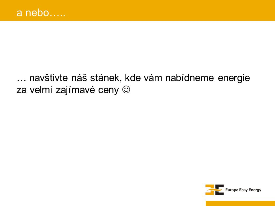 … navštivte náš stánek, kde vám nabídneme energie za velmi zajímavé ceny a nebo…..