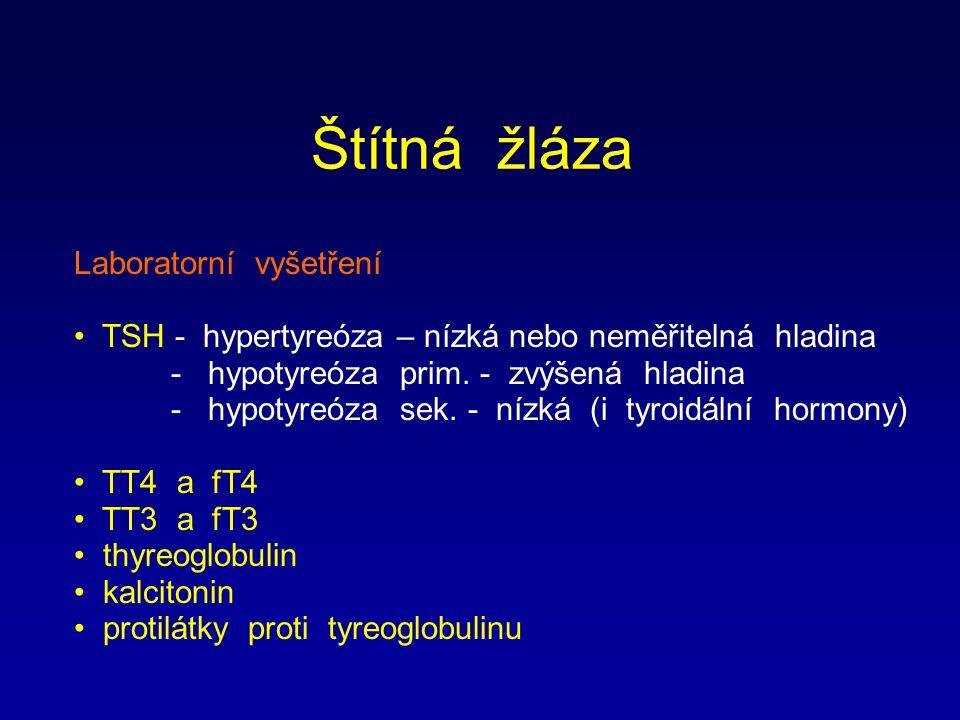 Štítná žláza Laboratorní vyšetření TSH - hypertyreóza – nízká nebo neměřitelná hladina - hypotyreóza prim. - zvýšená hladina - hypotyreóza sek. - nízk