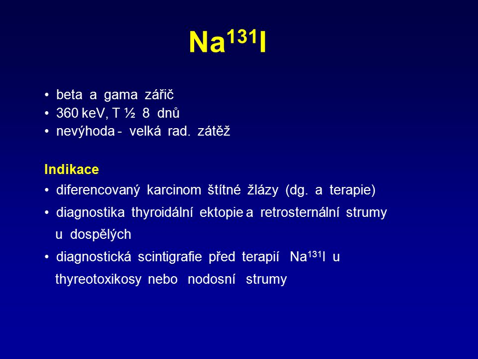 Na 131 I beta a gama zářič 360 keV, T ½ 8 dnů nevýhoda - velká rad. zátěž Indikace diferencovaný karcinom štítné žlázy (dg. a terapie) diagnostika thy