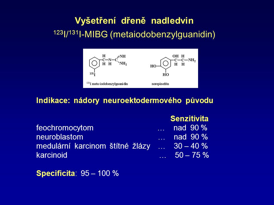 Vyšetření dřeně nadledvin 123 I/ 131 I- MIBG (metaiodobenzylguanidin) Indikace: nádory neuroektodermového původu Senzitivita feochromocytom … nad 90 %
