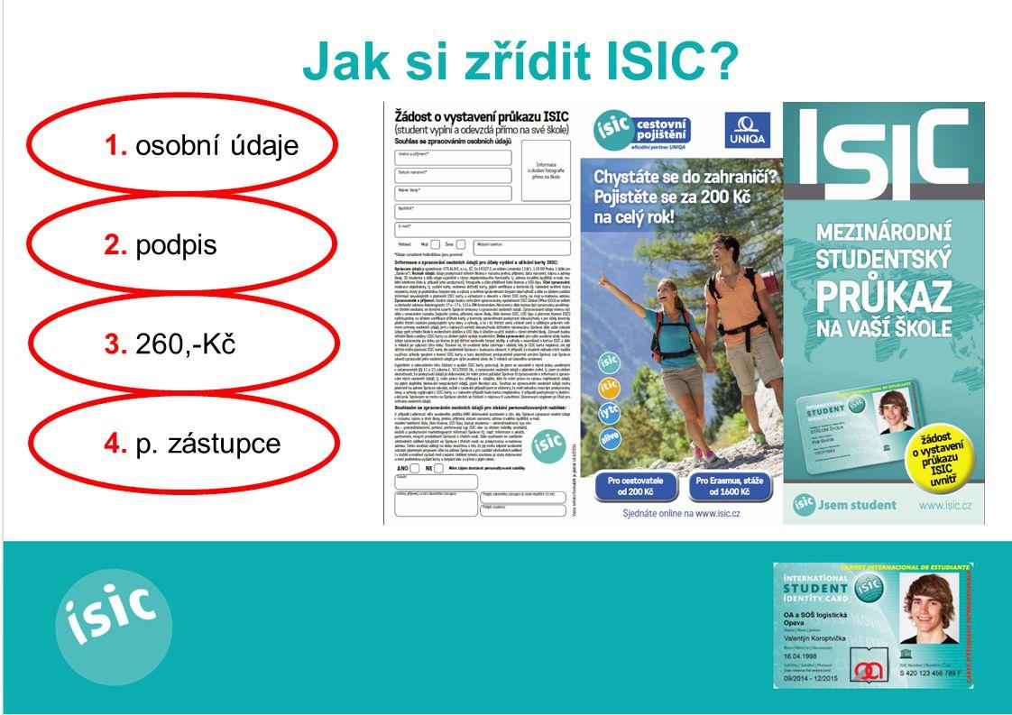 Jak si zřídit ISIC 1. osobní údaje 2. podpis 3. 260,-Kč 4. p. zástupce