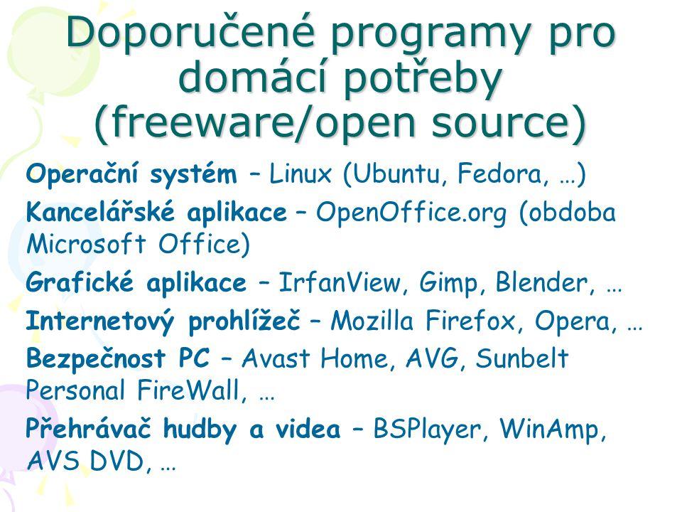 Doporučené programy pro domácí potřeby (freeware/open source) Operační systém – Linux (Ubuntu, Fedora, …) Kancelářské aplikace – OpenOffice.org (obdoba Microsoft Office) Grafické aplikace – IrfanView, Gimp, Blender, … Internetový prohlížeč – Mozilla Firefox, Opera, … Bezpečnost PC – Avast Home, AVG, Sunbelt Personal FireWall, … Přehrávač hudby a videa – BSPlayer, WinAmp, AVS DVD, …