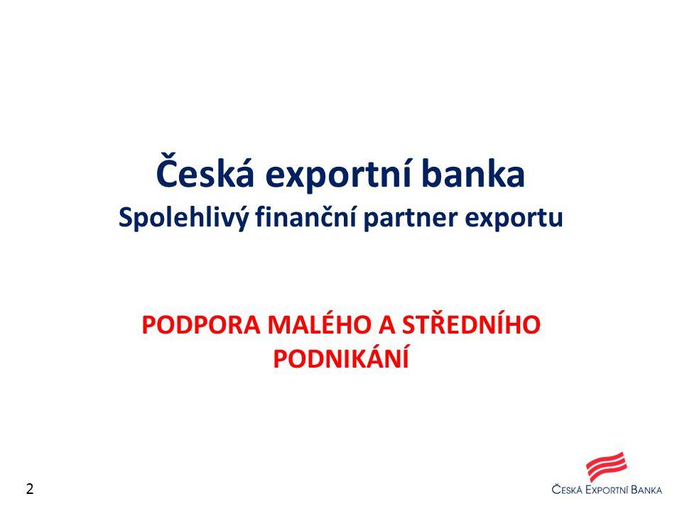 Česká exportní banka Spolehlivý finanční partner exportu PODPORA MALÉHO A STŘEDNÍHO PODNIKÁNÍ 2