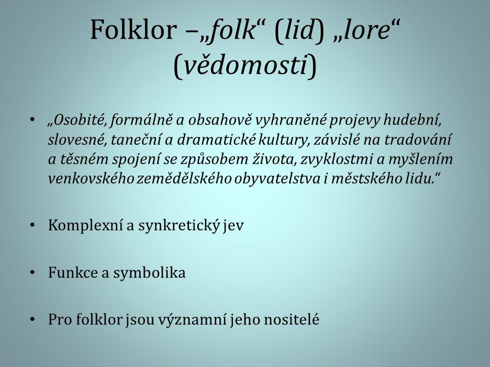 """Folklor –""""folk (lid) """"lore (vědomosti) """"Osobité, formálně a obsahově vyhraněné projevy hudební, slovesné, taneční a dramatické kultury, závislé na tradování a těsném spojení se způsobem života, zvyklostmi a myšlením venkovského zemědělského obyvatelstva i městského lidu. Komplexní a synkretický jev Funkce a symbolika Pro folklor jsou významní jeho nositelé"""