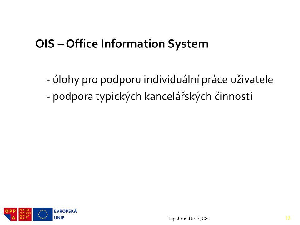 OIS – Office Information System - úlohy pro podporu individuální práce uživatele - podpora typických kancelářských činností Ing. Josef Brzák, CSc 13