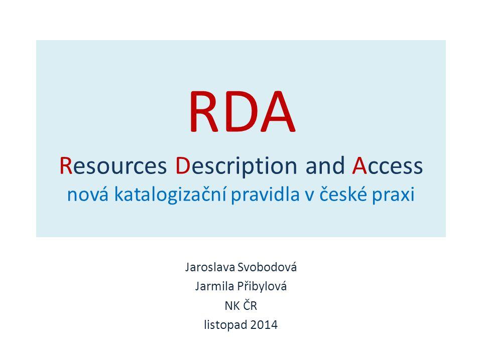 RDA Resources Description and Access nová katalogizační pravidla v české praxi Jaroslava Svobodová Jarmila Přibylová NK ČR listopad 2014