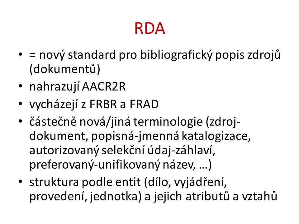 RDA = nový standard pro bibliografický popis zdrojů (dokumentů) nahrazují AACR2R vycházejí z FRBR a FRAD částečně nová/jiná terminologie (zdroj- dokument, popisná-jmenná katalogizace, autorizovaný selekční údaj-záhlaví, preferovaný-unifikovaný název, …) struktura podle entit (dílo, vyjádření, provedení, jednotka) a jejich atributů a vztahů